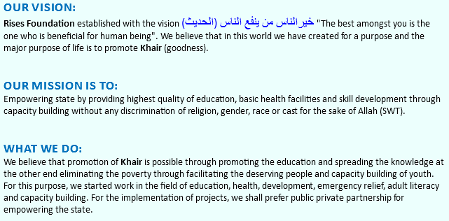 "OUR VISION: Rises Foundation established with the vision (خیرالناس من ینفع الناس (الحدیث ""The best amongst you is the one who is beneficial for human being"". We believe that in this world we have created for a purpose and the major purpose of life is to promote Khair (goodness). Our mission is to: Empowering state by providing highest quality of education, basic health facilities and skill development through capacity building without any discrimination of religion, gender, race or cast for the sake of Allah (SWT). What we do: We believe that promotion of Khair is possible through promoting the education and spreading the knowledge at the other end eliminating the poverty through facilitating the deserving people and capacity building of youth. For this purpose, we started work in the field of education, health, development, emergency relief, adult literacy and capacity building. For the implementation of projects, we shall prefer public private partnership for empowering the state."